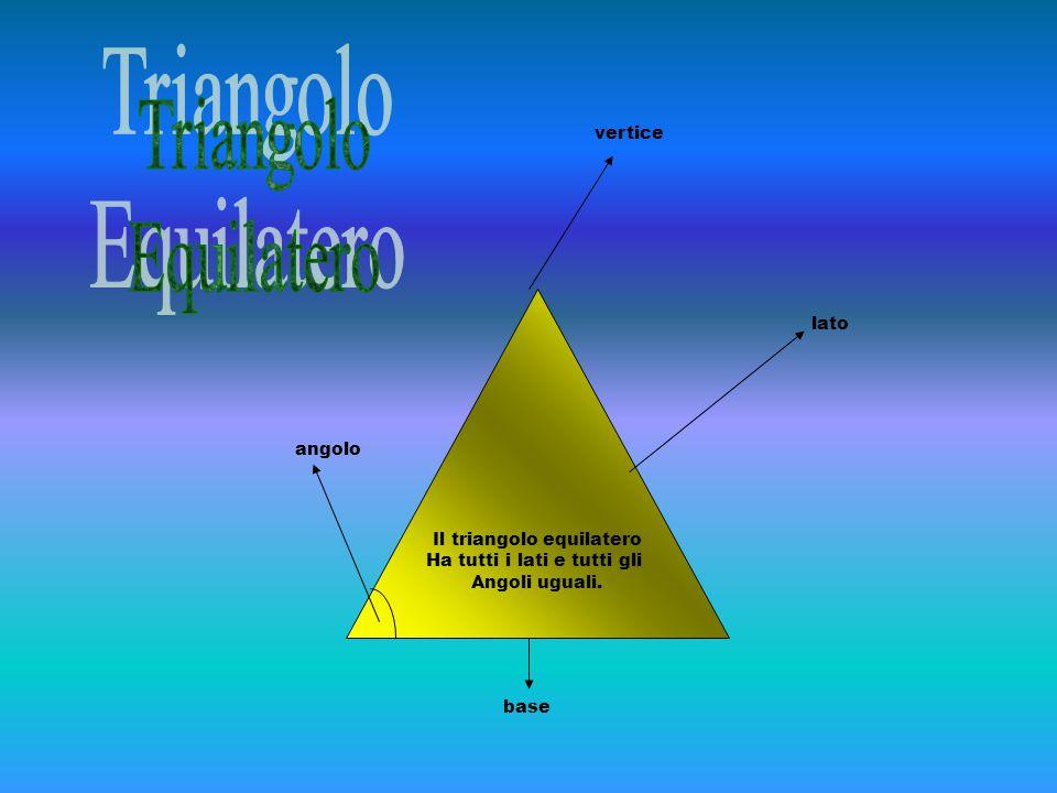 Il triangolo equilatero Ha tutti i lati e tutti gli Angoli uguali. vertice lato angolo base