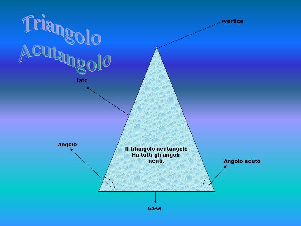 Il triangolo acutangolo Ha tutti gli angoli acuti. angolo lato vertice base Angolo acuto