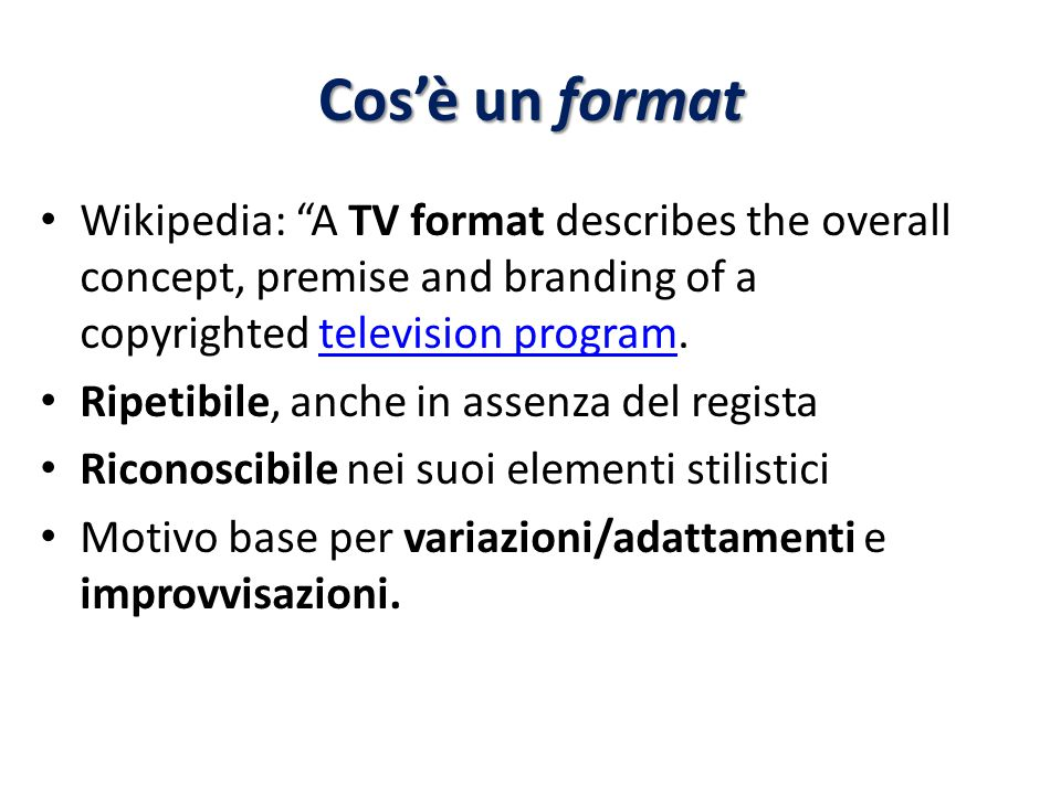 Cos'è un format Wikipedia: A TV format describes the overall concept, premise and branding of a copyrighted television program.television program Ripetibile, anche in assenza del regista Riconoscibile nei suoi elementi stilistici Motivo base per variazioni/adattamenti e improvvisazioni.