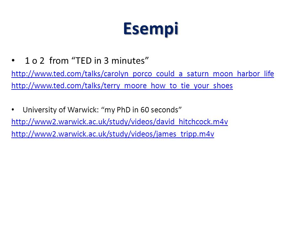 Esempi 1 o 2 from TED in 3 minutes http://www.ted.com/talks/carolyn_porco_could_a_saturn_moon_harbor_life http://www.ted.com/talks/terry_moore_how_to_tie_your_shoes University of Warwick: my PhD in 60 seconds http://www2.warwick.ac.uk/study/videos/david_hitchcock.m4v http://www2.warwick.ac.uk/study/videos/james_tripp.m4v