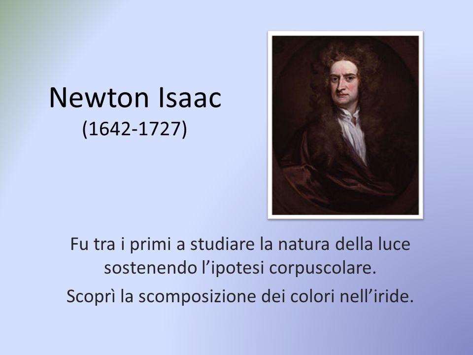 Newton Isaac (1642-1727) Fu tra i primi a studiare la natura della luce sostenendo l'ipotesi corpuscolare. Scoprì la scomposizione dei colori nell'iri