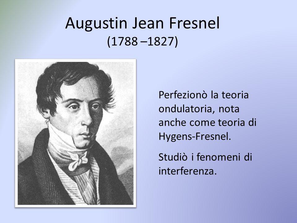 Perfezionò la teoria ondulatoria, nota anche come teoria di Hygens-Fresnel. Studiò i fenomeni di interferenza. Augustin Jean Fresnel (1788 –1827)