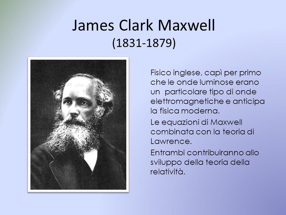 James Clark Maxwell (1831-1879) Fisico inglese, capì per primo che le onde luminose erano un particolare tipo di onde elettromagnetiche e anticipa la