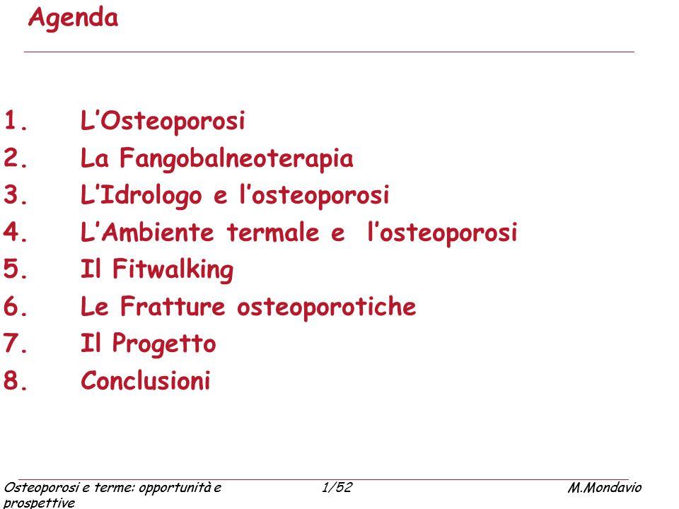Osteoporosi e terme: opportunità e prospettive M.Mondavio1/52Osteoporosi e terme: opportunità e prospettive M.Mondavio FRATTURE OSTEOPOROTICHE: RIABILITAZIONE IN ACQUA TERMALE Gli esercizi in acqua termale possono essere inseriti nel progetto riabilitativo delle fratture su base osteoporotica: Effetti favorevoli: incremento della flessibilità incremento del movimento, anticipazione del carico diminuzione del dolore