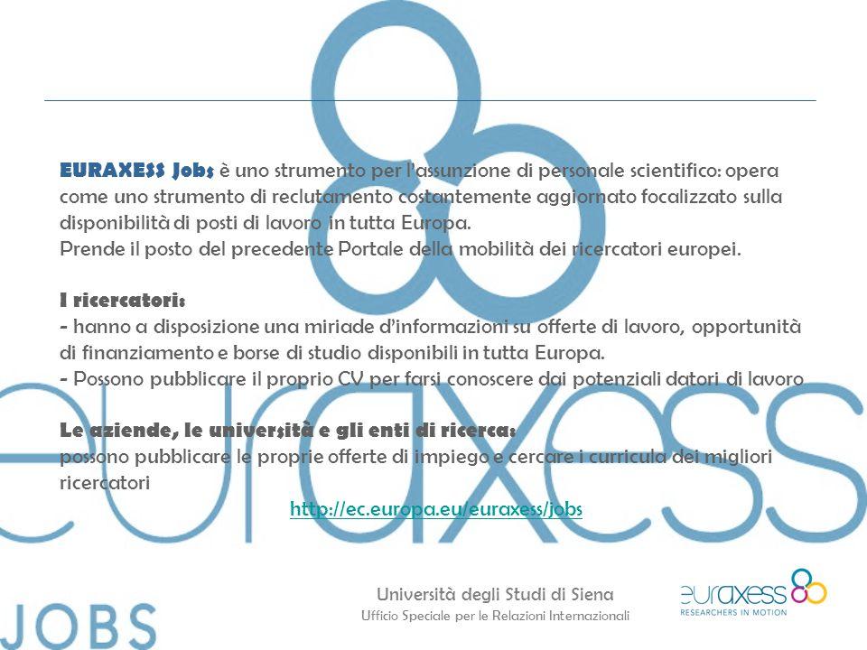 Università degli Studi di Siena Ufficio Speciale per le Relazioni Internazionali EURAXESS Jobs è uno strumento per l'assunzione di personale scientifico: opera come uno strumento di reclutamento costantemente aggiornato focalizzato sulla disponibilità di posti di lavoro in tutta Europa.