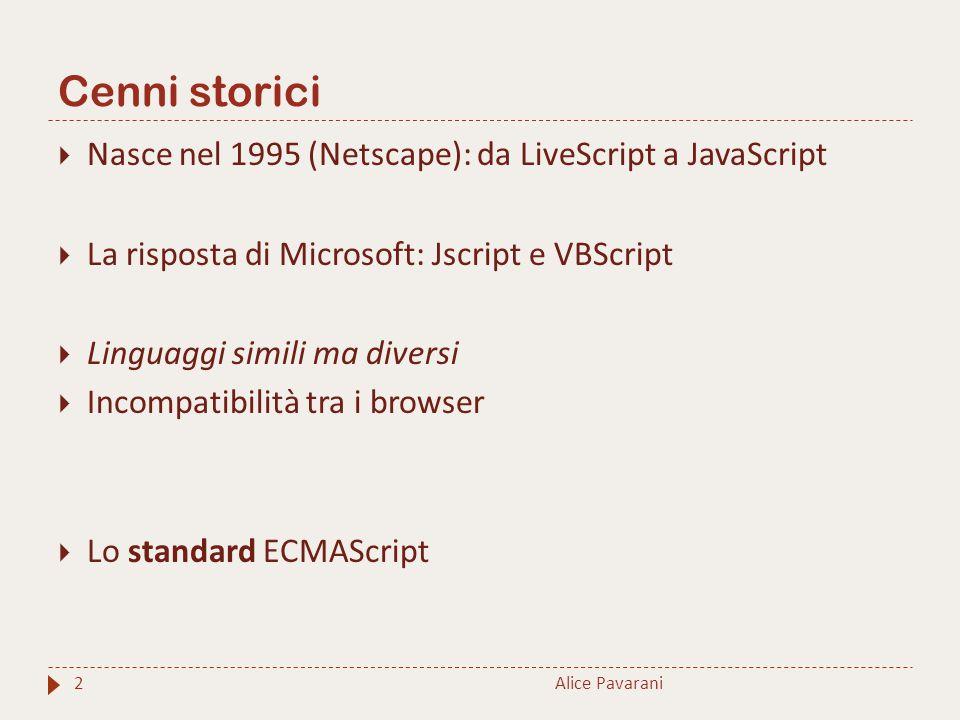 Cenni storici Alice Pavarani2  Nasce nel 1995 (Netscape): da LiveScript a JavaScript  La risposta di Microsoft: Jscript e VBScript  Linguaggi simili ma diversi  Incompatibilità tra i browser  Lo standard ECMAScript