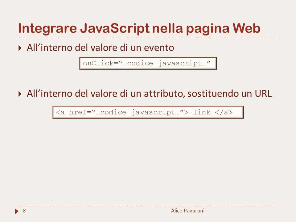 Integrare JavaScript nella pagina Web Alice Pavarani8  All'interno del valore di un evento  All'interno del valore di un attributo, sostituendo un URL onClick= …codice javascript… link