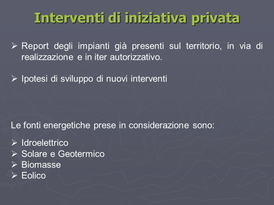 Interventi di iniziativa privata Le fonti energetiche prese in considerazione sono:  Report degli impianti già presenti sul territorio, in via di rea