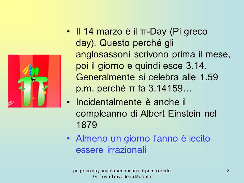2 Il 14 marzo è il π-Day (Pi greco day). Questo perché gli anglosassoni scrivono prima il mese, poi il giorno e quindi esce 3.14. Generalmente si cele