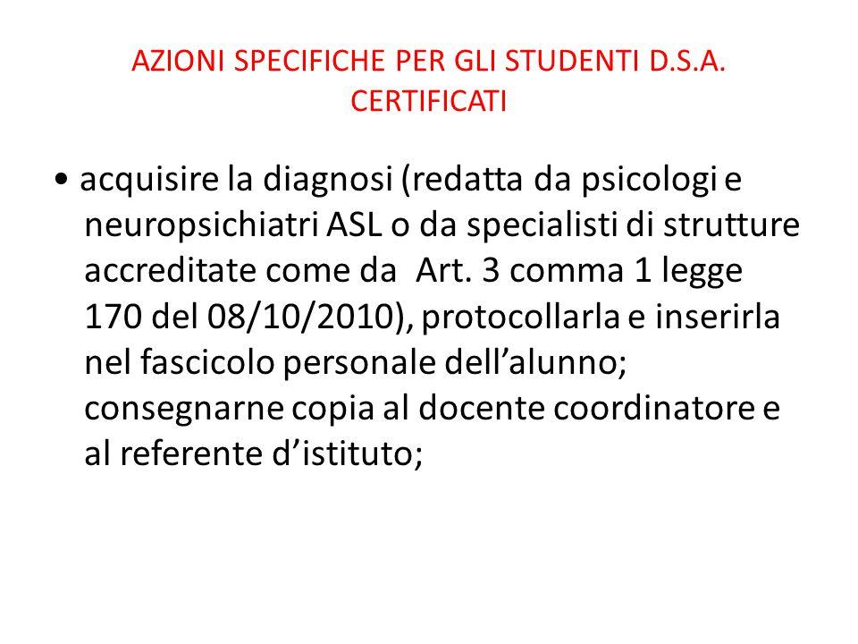 AZIONI SPECIFICHE PER GLI STUDENTI D.S.A. CERTIFICATI acquisire la diagnosi (redatta da psicologi e neuropsichiatri ASL o da specialisti di strutture