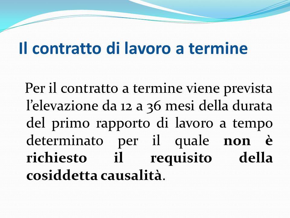 Il contratto di lavoro a termine Per il contratto a termine viene prevista l'elevazione da 12 a 36 mesi della durata del primo rapporto di lavoro a tempo determinato per il quale non è richiesto il requisito della cosiddetta causalità.