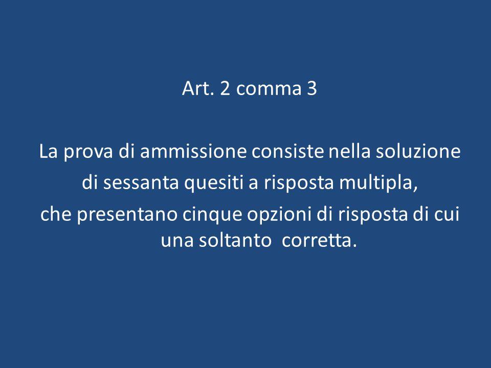 Art. 2 comma 3 La prova di ammissione consiste nella soluzione di sessanta quesiti a risposta multipla, che presentano cinque opzioni di risposta di c