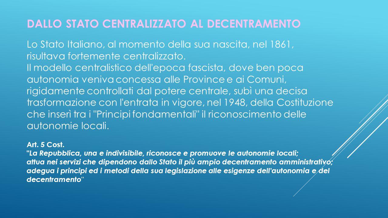 DALLO STATO CENTRALIZZATO AL DECENTRAMENTO Lo Stato Italiano, al momento della sua nascita, nel 1861, risultava fortemente centralizzato.