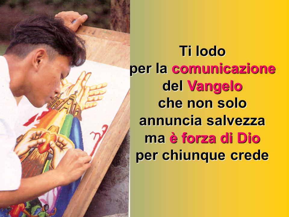 Ti lodo per la comunicazione del Vangelo che non solo annuncia salvezza ma è forza di Dio per chiunque crede