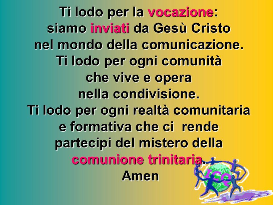 Ti lodo per la vocazione: siamo inviati da Gesù Cristo nel mondo della comunicazione. Ti lodo per ogni comunità che vive e opera nella condivisione. T
