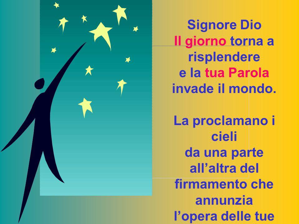 Signore Dio Il giorno torna a risplendere e la tua Parola invade il mondo. La proclamano i cieli da una parte all'altra del firmamento che annunzia l'