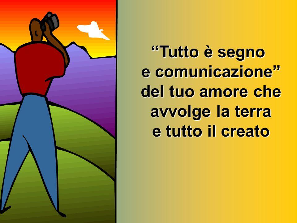 """""""Tutto è segno e comunicazione"""" del tuo amore che avvolge la terra e tutto il creato"""