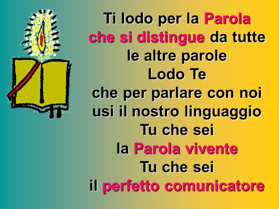 Ti lodo per la Parola che si distingue da tutte le altre parole Lodo Te che per parlare con noi usi il nostro linguaggio Tu che sei la Parola vivente
