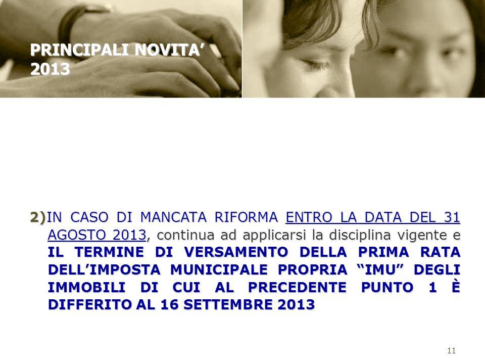 2)IN CASO DI MANCATA RIFORMA ENTRO LA DATA DEL 31 AGOSTO 2013, continua ad applicarsi la disciplina vigente e IL TERMINE DI VERSAMENTO DELLA PRIMA RATA DELL'IMPOSTA MUNICIPALE PROPRIA IMU DEGLI IMMOBILI DI CUI AL PRECEDENTE PUNTO 1 È DIFFERITO AL 16 SETTEMBRE 2013 11 PRINCIPALI NOVITA' 2013