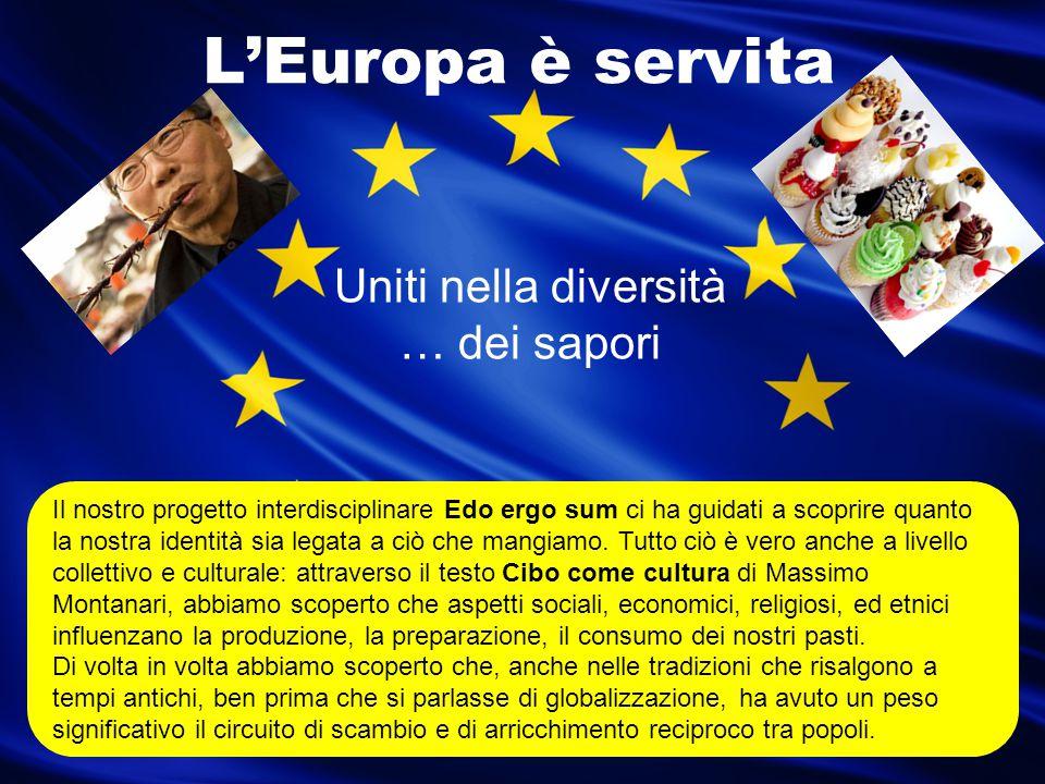 L'Europa è servita Uniti nella diversità … dei sapori Il nostro progetto interdisciplinare Edo ergo sum ci ha guidati a scoprire quanto la nostra iden