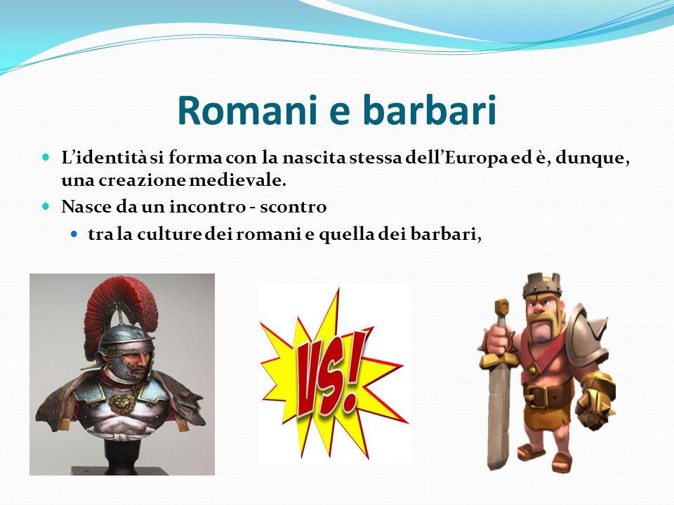 Romani e barbari L'identità si forma con la nascita stessa dell'Europa ed è, dunque, una creazione medievale. Nasce da un incontro - scontro tra la cu