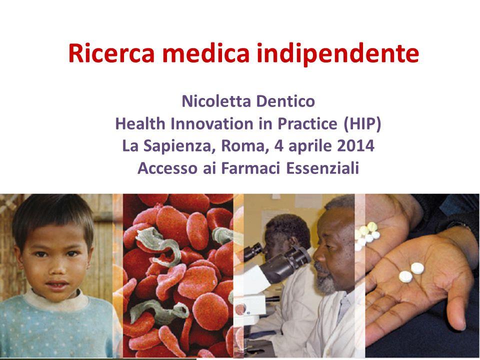 Ricerca medica indipendente Nicoletta Dentico Health Innovation in Practice (HIP) La Sapienza, Roma, 4 aprile 2014 Accesso ai Farmaci Essenziali