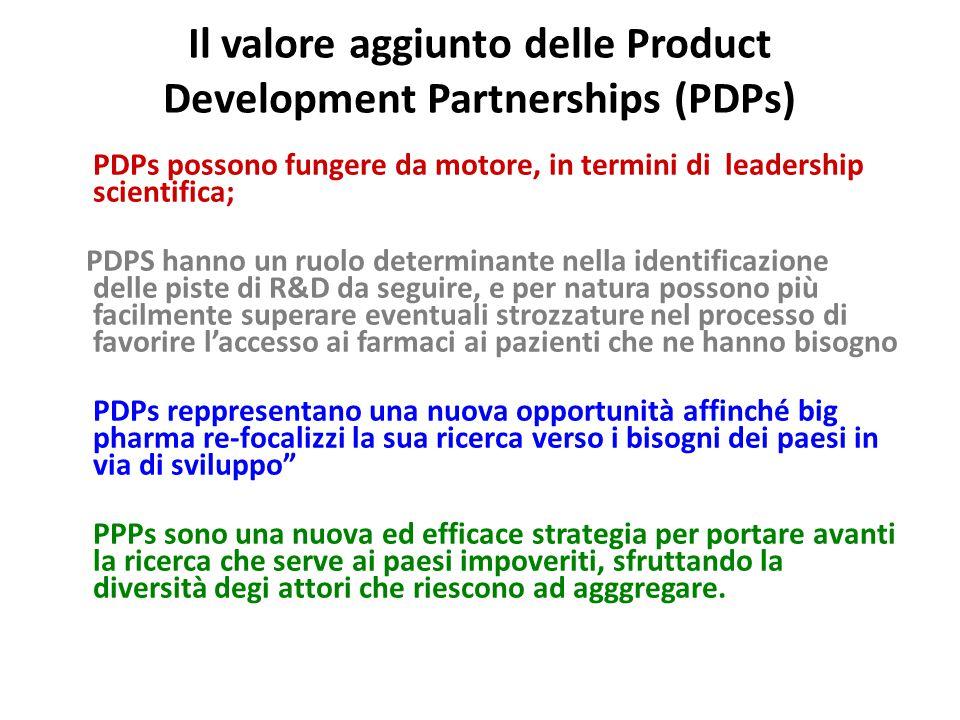 Il valore aggiunto delle Product Development Partnerships (PDPs) PDPs possono fungere da motore, in termini di leadership scientifica; PDPS hanno un ruolo determinante nella identificazione delle piste di R&D da seguire, e per natura possono più facilmente superare eventuali strozzature nel processo di favorire l'accesso ai farmaci ai pazienti che ne hanno bisogno PDPs reppresentano una nuova opportunità affinché big pharma re-focalizzi la sua ricerca verso i bisogni dei paesi in via di sviluppo PPPs sono una nuova ed efficace strategia per portare avanti la ricerca che serve ai paesi impoveriti, sfruttando la diversità degi attori che riescono ad agggregare.