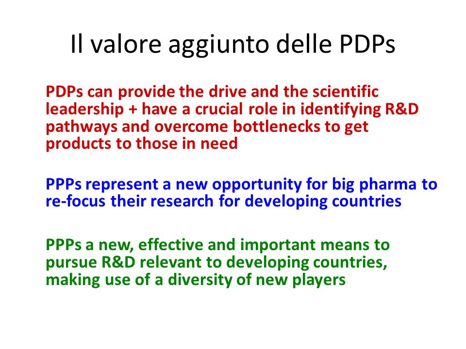 Il valore aggiunto delle PDPs PDPs can provide the drive and the scientific leadership + have a crucial role in identifying R&D pathways and overcome bottlenecks to get products to those in need PPPs represent a new opportunity for big pharma to re-focus their research for developing countries PPPs a new, effective and important means to pursue R&D relevant to developing countries, making use of a diversity of new players