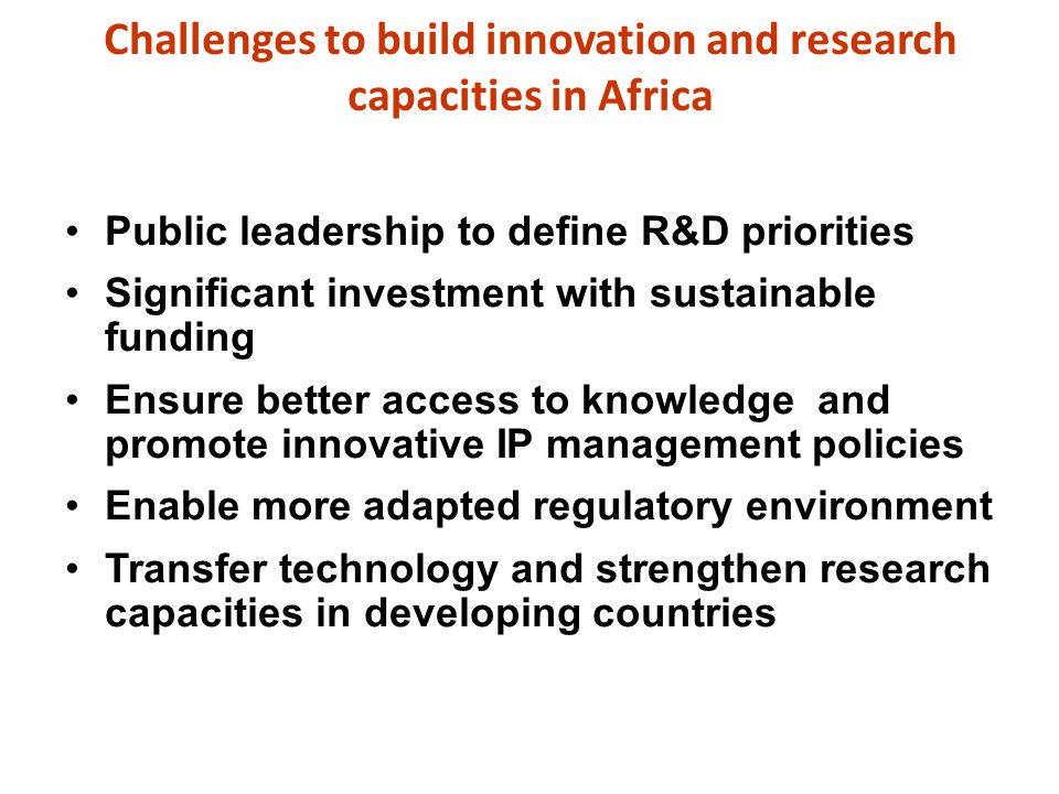 Challenges to build innovation and research capacities in Africa Public leadership to define R&D priorities Significant investment with sustainable funding Ensure better access to knowledge and promote innovative IP management policies Enable more adapted regulatory environment Transfer technology and strengthen research capacities in developing countries