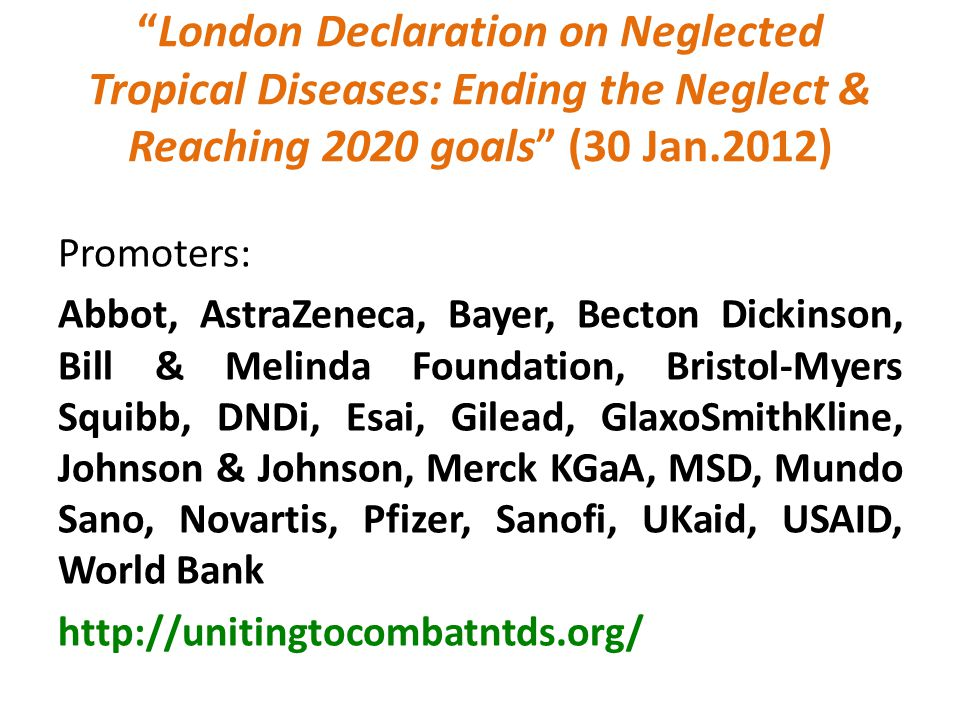 London Declaration on Neglected Tropical Diseases: Ending the Neglect & Reaching 2020 goals (30 Jan.2012) Promoters: Abbot, AstraZeneca, Bayer, Becton Dickinson, Bill & Melinda Foundation, Bristol-Myers Squibb, DNDi, Esai, Gilead, GlaxoSmithKline, Johnson & Johnson, Merck KGaA, MSD, Mundo Sano, Novartis, Pfizer, Sanofi, UKaid, USAID, World Bank http://unitingtocombatntds.org/