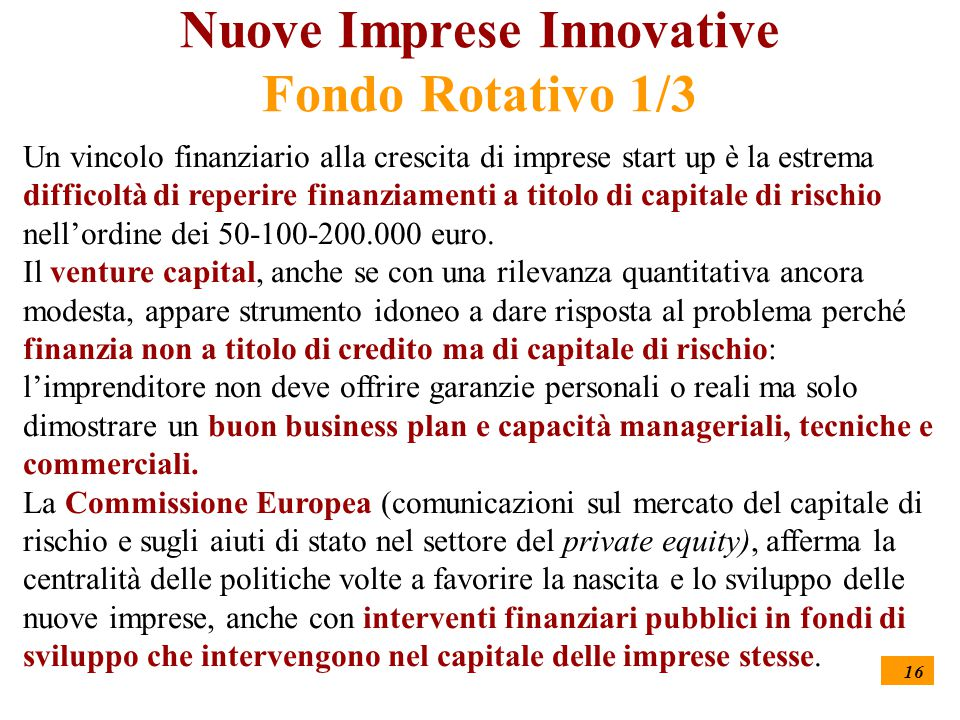 16 Nuove Imprese Innovative Fondo Rotativo 1/3 Un vincolo finanziario alla crescita di imprese start up è la estrema difficoltà di reperire finanziamenti a titolo di capitale di rischio nell'ordine dei 50-100-200.000 euro.