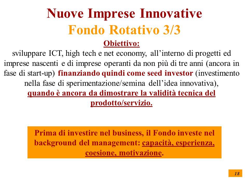 18 Nuove Imprese Innovative Fondo Rotativo 3/3 Obiettivo: sviluppare ICT, high tech e net economy, all'interno di progetti ed imprese nascenti e di imprese operanti da non più di tre anni (ancora in fase di start-up) finanziando quindi come seed investor (investimento nella fase di sperimentazione/semina dell'idea innovativa), quando è ancora da dimostrare la validità tecnica del prodotto/servizio.