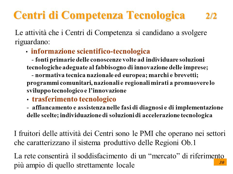 30 Centri di Competenza Tecnologica 2/2 Le attività che i Centri di Competenza si candidano a svolgere riguardano: informazione scientifico-tecnologica - fonti primarie delle conoscenze volte ad individuare soluzioni tecnologiche adeguate al fabbisogno di innovazione delle imprese; - normativa tecnica nazionale ed europea; marchi e brevetti; programmi comunitari, nazionali e regionali mirati a promuovere lo sviluppo tecnologico e l'innovazione trasferimento tecnologico - affiancamento e assistenza nelle fasi di diagnosi e di implementazione delle scelte; individuazione di soluzioni di accelerazione tecnologica I fruitori delle attività dei Centri sono le PMI che operano nei settori che caratterizzano il sistema produttivo delle Regioni Ob.1 La rete consentirà il soddisfacimento di un mercato di riferimento più ampio di quello strettamente locale