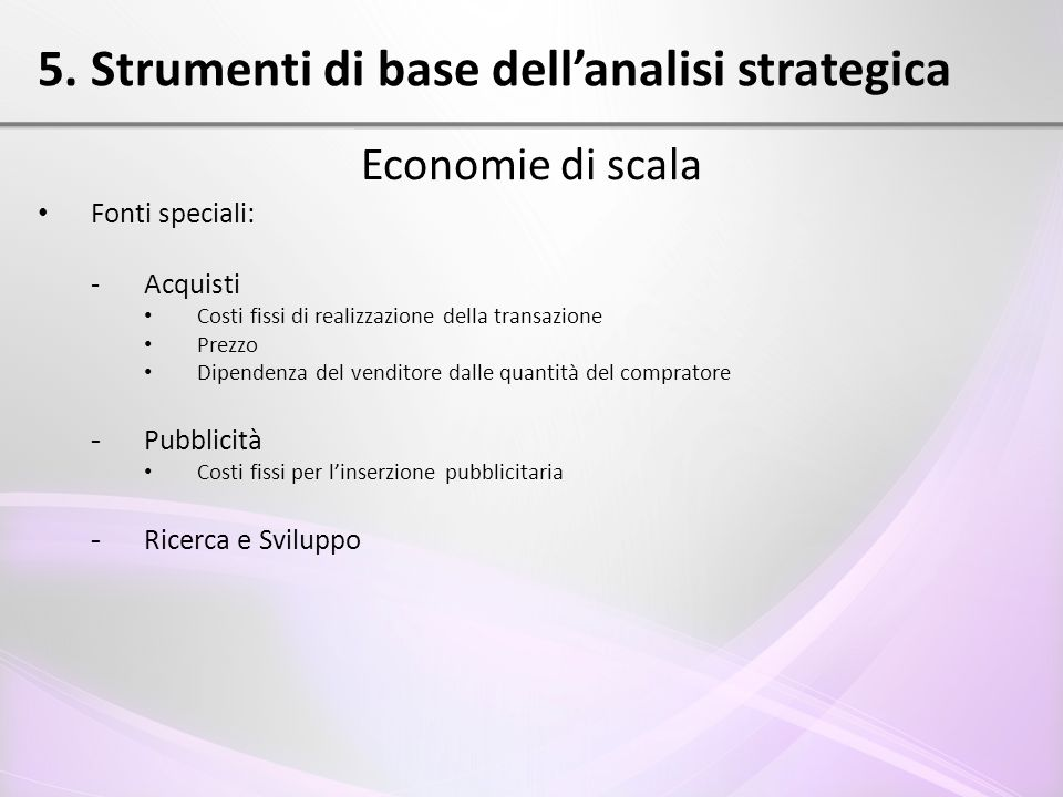 5. Strumenti di base dell'analisi strategica Economie di scala Fonti speciali: - Acquisti Costi fissi di realizzazione della transazione Prezzo Dipend