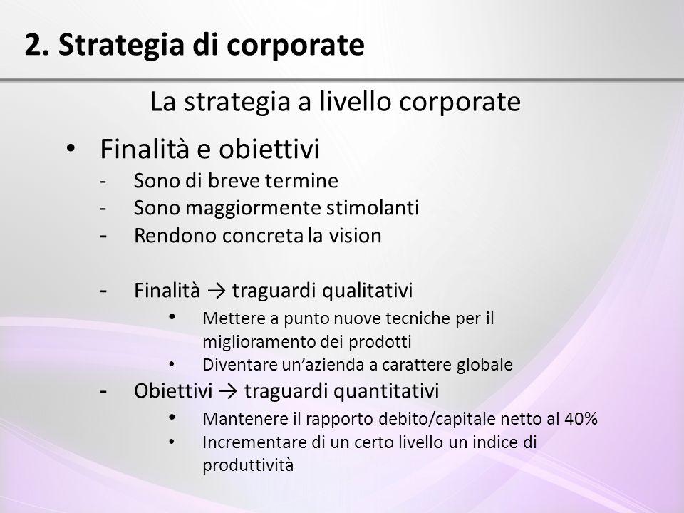 2. Strategia di corporate La strategia a livello corporate Finalità e obiettivi - Sono di breve termine - Sono maggiormente stimolanti - Rendono concr