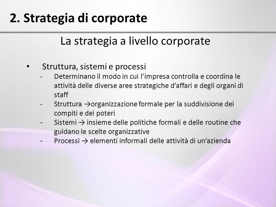 2. Strategia di corporate La strategia a livello corporate Struttura, sistemi e processi - Determinano il modo in cui l'impresa controlla e coordina l