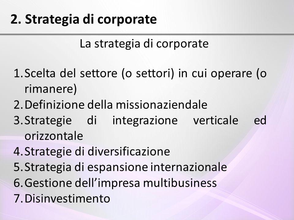 2. Strategia di corporate La strategia di corporate 1.Scelta del settore (o settori) in cui operare (o rimanere) 2.Definizione della missionaziendale
