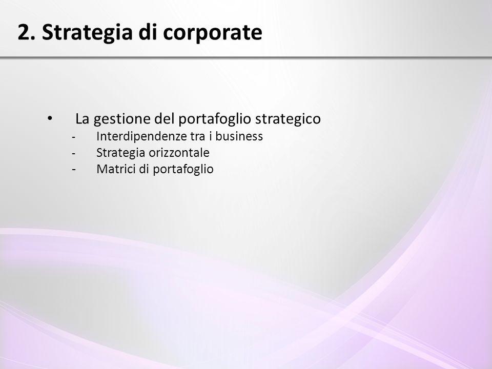La gestione del portafoglio strategico - Interdipendenze tra i business - Strategia orizzontale - Matrici di portafoglio 2. Strategia di corporate