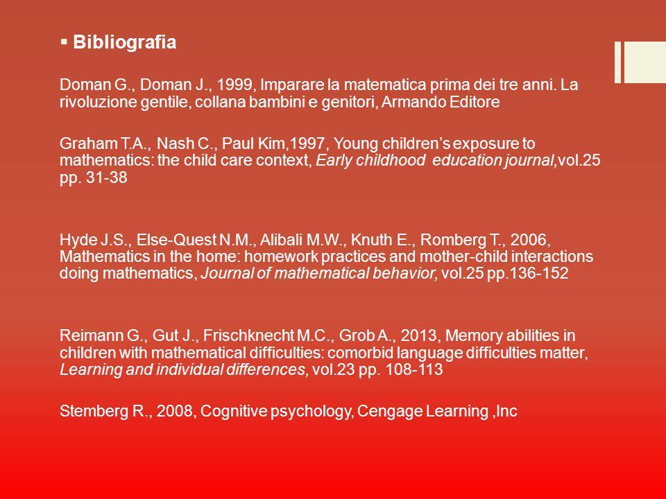  Bibliografia Doman G., Doman J., 1999, Imparare la matematica prima dei tre anni. La rivoluzione gentile, collana bambini e genitori, Armando Editor