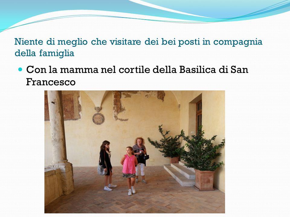 Niente di meglio che visitare dei bei posti in compagnia della famiglia Con la mamma nel cortile della Basilica di San Francesco