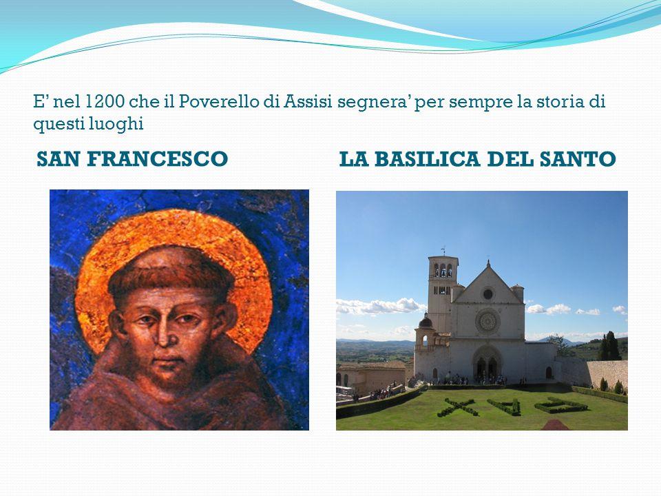 E' nel 1200 che il Poverello di Assisi segnera' per sempre la storia di questi luoghi SAN FRANCESCO LA BASILICA DEL SANTO