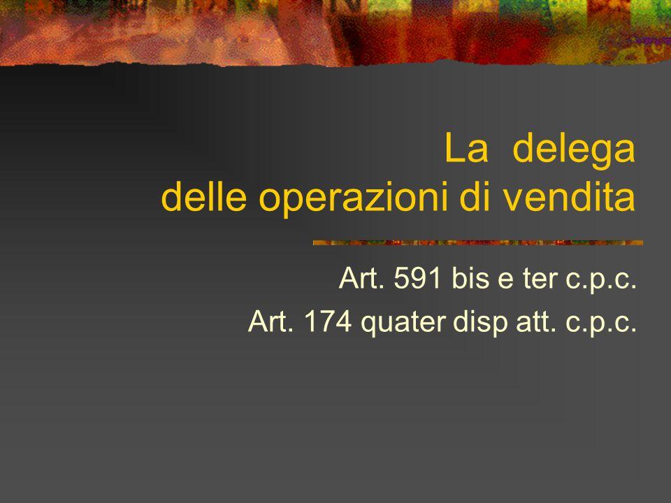 La delega delle operazioni di vendita Art. 591 bis e ter c.p.c. Art. 174 quater disp att. c.p.c.