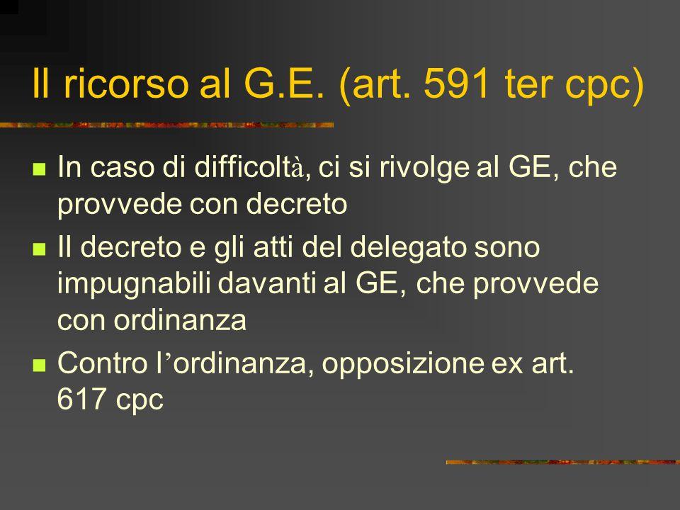 Il ricorso al G.E. (art. 591 ter cpc) In caso di difficolt à, ci si rivolge al GE, che provvede con decreto Il decreto e gli atti del delegato sono im
