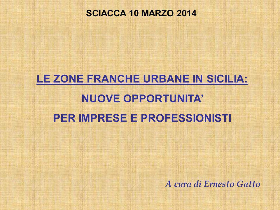 A cura di Ernesto Gatto LE ZONE FRANCHE URBANE IN SICILIA: NUOVE OPPORTUNITA' PER IMPRESE E PROFESSIONISTI SCIACCA 10 MARZO 2014