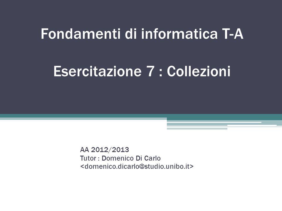 Fondamenti di informatica T-A Esercitazione 7 : Collezioni AA 2012/2013 Tutor : Domenico Di Carlo