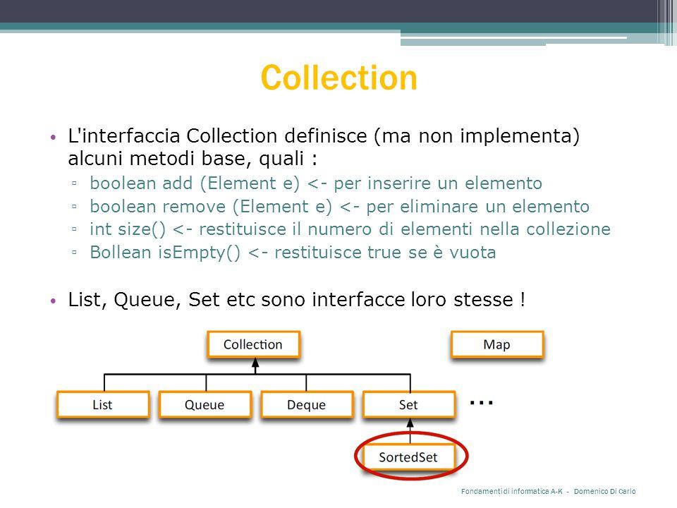 Collection L interfaccia Collection definisce (ma non implementa) alcuni metodi base, quali : ▫ boolean add (Element e) <- per inserire un elemento ▫ boolean remove (Element e) <- per eliminare un elemento ▫ int size() <- restituisce il numero di elementi nella collezione ▫ Bollean isEmpty() <- restituisce true se è vuota List, Queue, Set etc sono interfacce loro stesse .