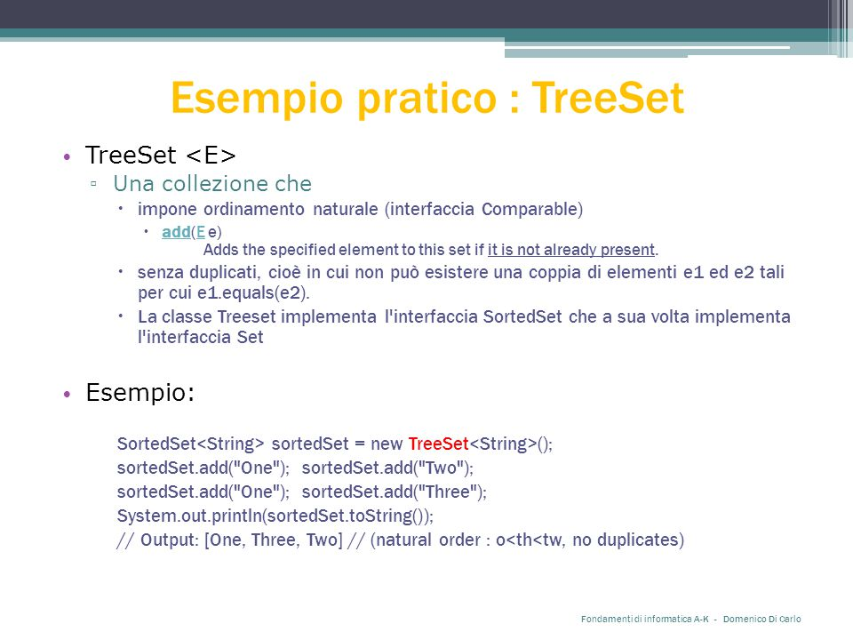 Esempio pratico : TreeSet TreeSet ▫ Una collezione che  impone ordinamento naturale (interfaccia Comparable)  add(E e) Adds the specified element to this set if it is not already present.