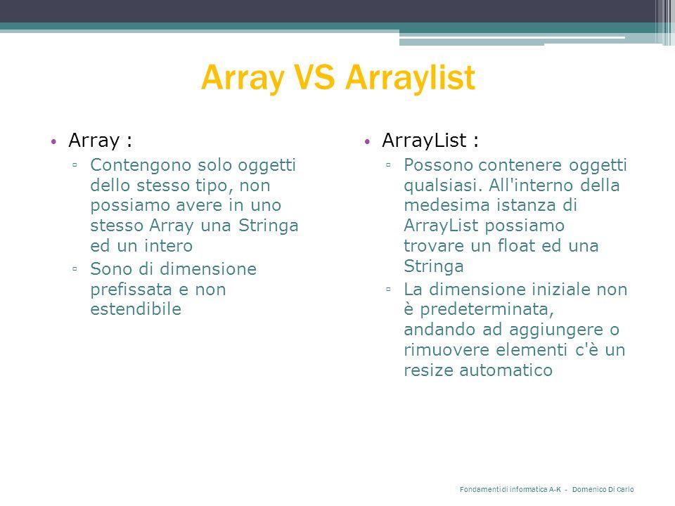 Array VS Arraylist Array : ▫ Contengono solo oggetti dello stesso tipo, non possiamo avere in uno stesso Array una Stringa ed un intero ▫ Sono di dimensione prefissata e non estendibile Fondamenti di informatica A-K - Domenico Di Carlo ArrayList : ▫ Possono contenere oggetti qualsiasi.