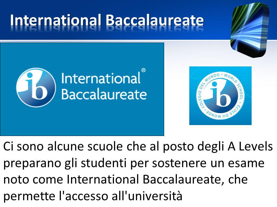 Ci sono alcune scuole che al posto degli A Levels preparano gli studenti per sostenere un esame noto come International Baccalaureate, che permette l'