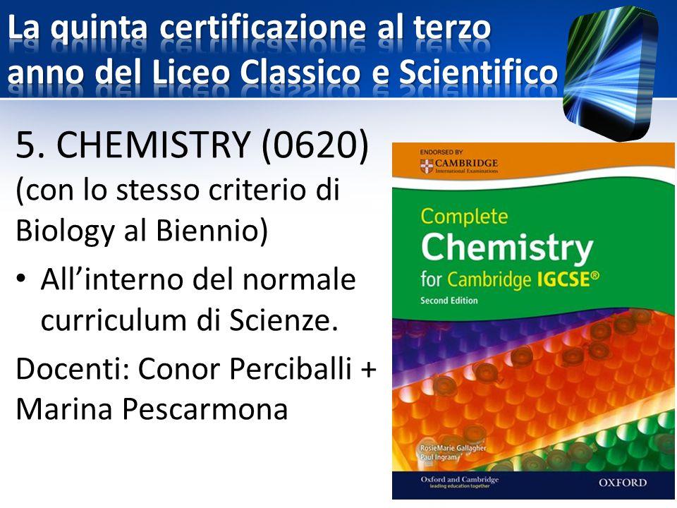 5. CHEMISTRY (0620) (con lo stesso criterio di Biology al Biennio) All'interno del normale curriculum di Scienze. Docenti: Conor Perciballi + Marina P